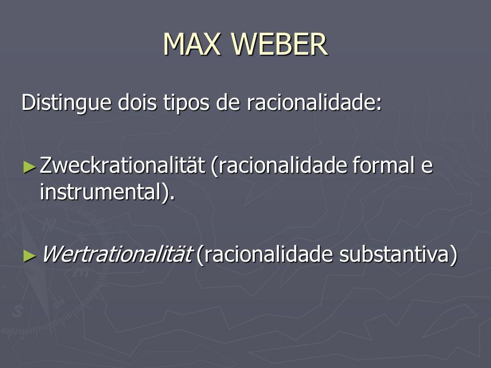 MAX WEBER Distingue dois tipos de racionalidade: Zweckrationalität (racionalidade formal e instrumental). Zweckrationalität (racionalidade formal e in
