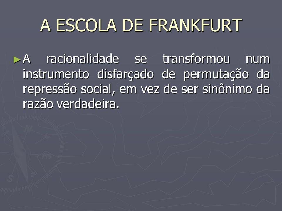 A ESCOLA DE FRANKFURT A racionalidade se transformou num instrumento disfarçado de permutação da repressão social, em vez de ser sinônimo da razão ver