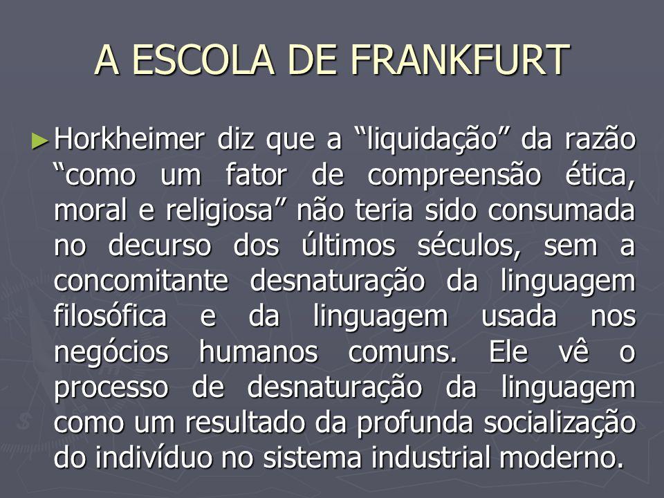A ESCOLA DE FRANKFURT Horkheimer diz que a liquidação da razão como um fator de compreensão ética, moral e religiosa não teria sido consumada no decur