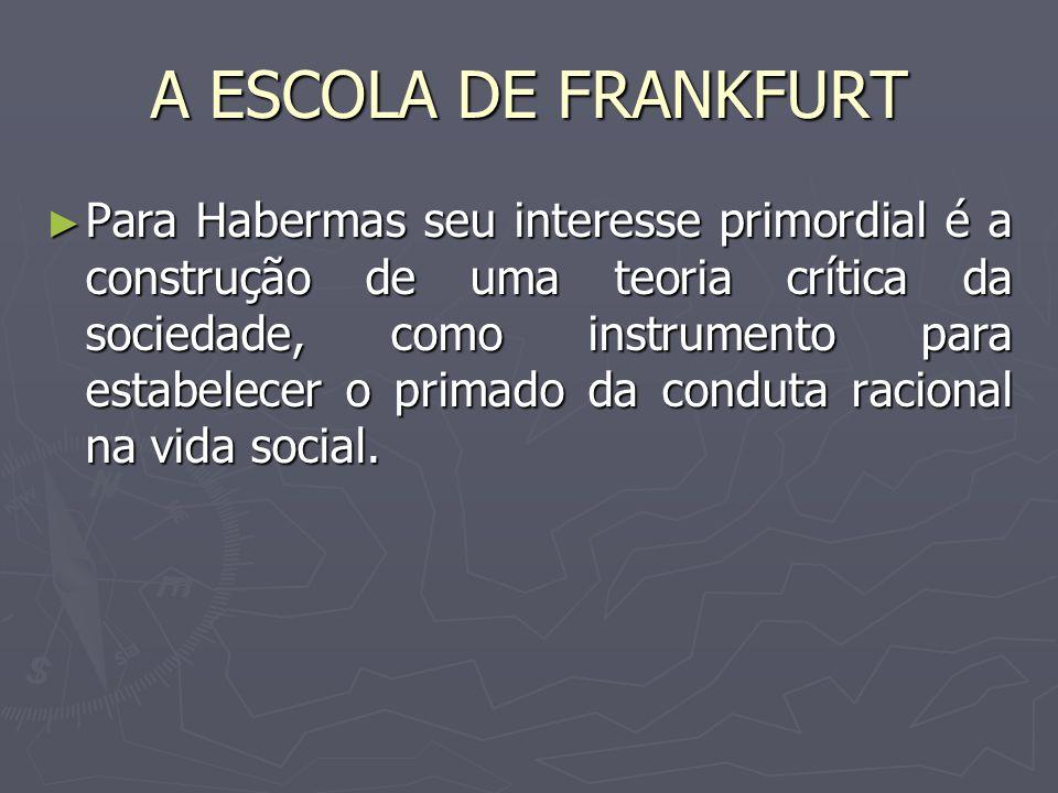 A ESCOLA DE FRANKFURT Para Habermas seu interesse primordial é a construção de uma teoria crítica da sociedade, como instrumento para estabelecer o pr