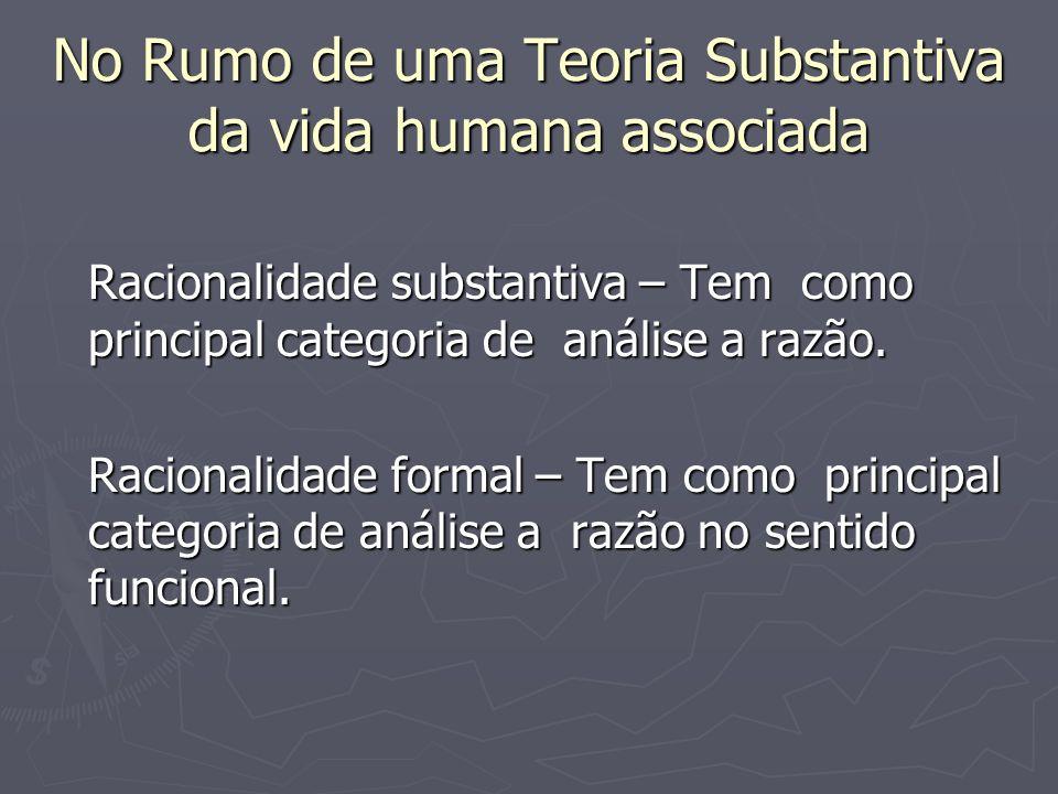 No Rumo de uma Teoria Substantiva da vida humana associada Racionalidade substantiva – Tem como principal categoria de análise a razão. Racionalidade
