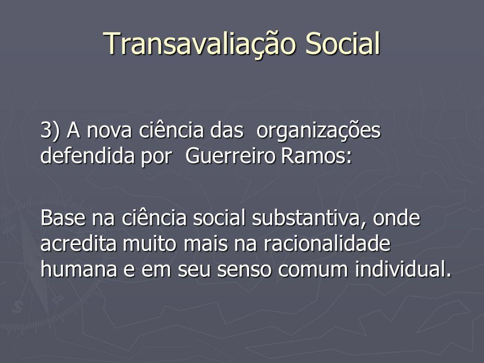 Transavaliação Social 3) A nova ciência das organizações defendida por Guerreiro Ramos: Base na ciência social substantiva, onde acredita muito mais n