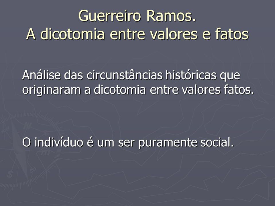 Guerreiro Ramos. A dicotomia entre valores e fatos Análise das circunstâncias históricas que originaram a dicotomia entre valores fatos. O indivíduo é