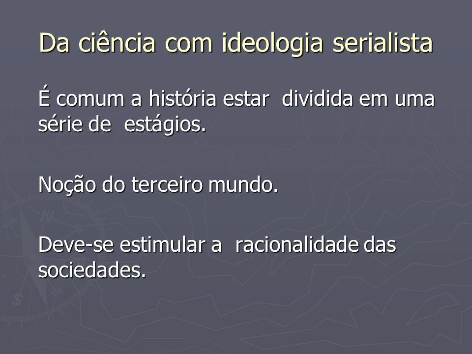 Da ciência com ideologia serialista É comum a história estar dividida em uma série de estágios. Noção do terceiro mundo. Deve-se estimular a racionali