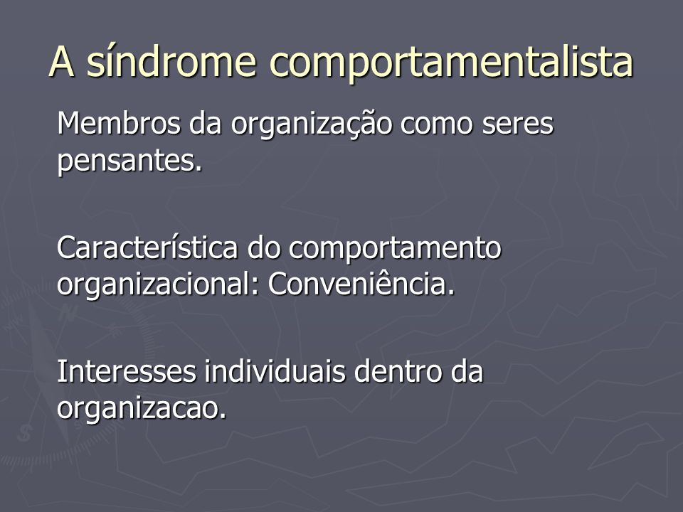 A síndrome comportamentalista Membros da organização como seres pensantes. Característica do comportamento organizacional: Conveniência. Interesses in