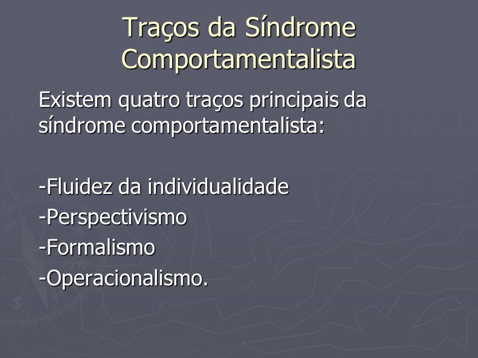 Traços da Síndrome Comportamentalista Existem quatro traços principais da síndrome comportamentalista: -Fluidez da individualidade -Perspectivismo-For