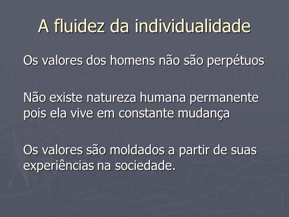 A fluidez da individualidade Os valores dos homens não são perpétuos Não existe natureza humana permanente pois ela vive em constante mudança Os valor