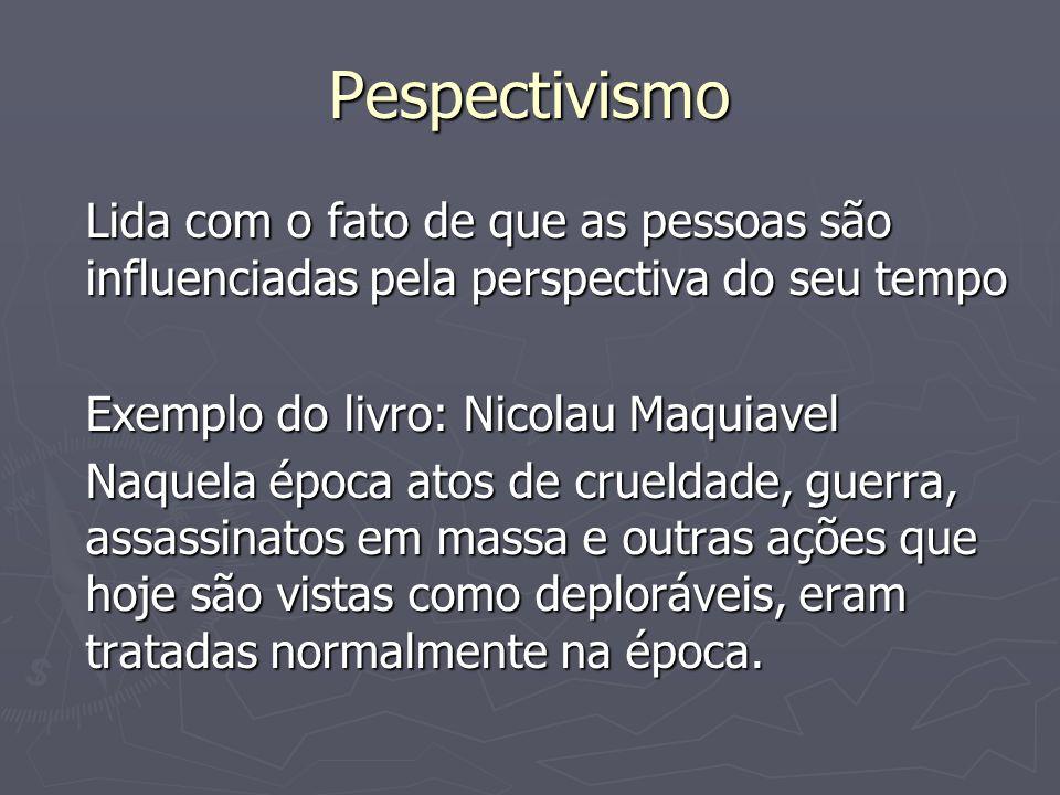 Pespectivismo Lida com o fato de que as pessoas são influenciadas pela perspectiva do seu tempo Exemplo do livro: Nicolau Maquiavel Naquela época atos