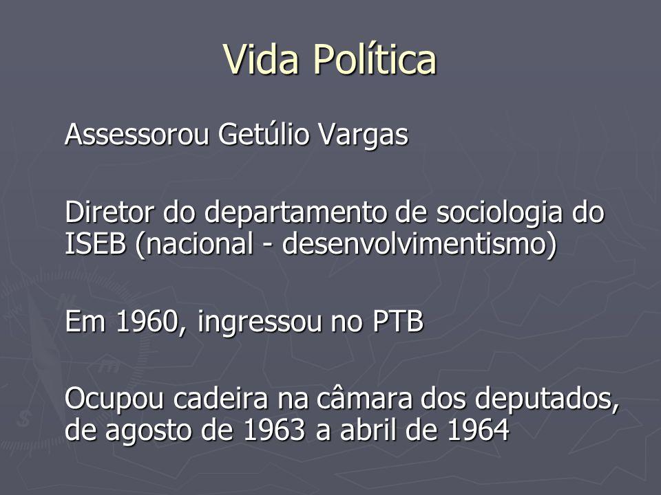 Vida Política Assessorou Getúlio Vargas Diretor do departamento de sociologia do ISEB (nacional - desenvolvimentismo) Em 1960, ingressou no PTB Ocupou