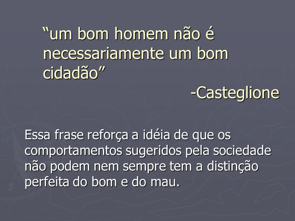 um bom homem não é necessariamente um bom cidadão -Casteglione Essa frase reforça a idéia de que os comportamentos sugeridos pela sociedade não podem