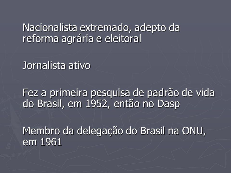 Nacionalista extremado, adepto da reforma agrária e eleitoral Jornalista ativo Fez a primeira pesquisa de padrão de vida do Brasil, em 1952, então no