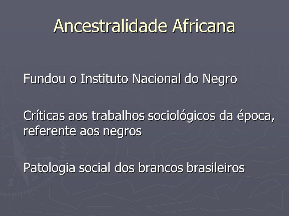 Ancestralidade Africana Fundou o Instituto Nacional do Negro Críticas aos trabalhos sociológicos da época, referente aos negros Patologia social dos b