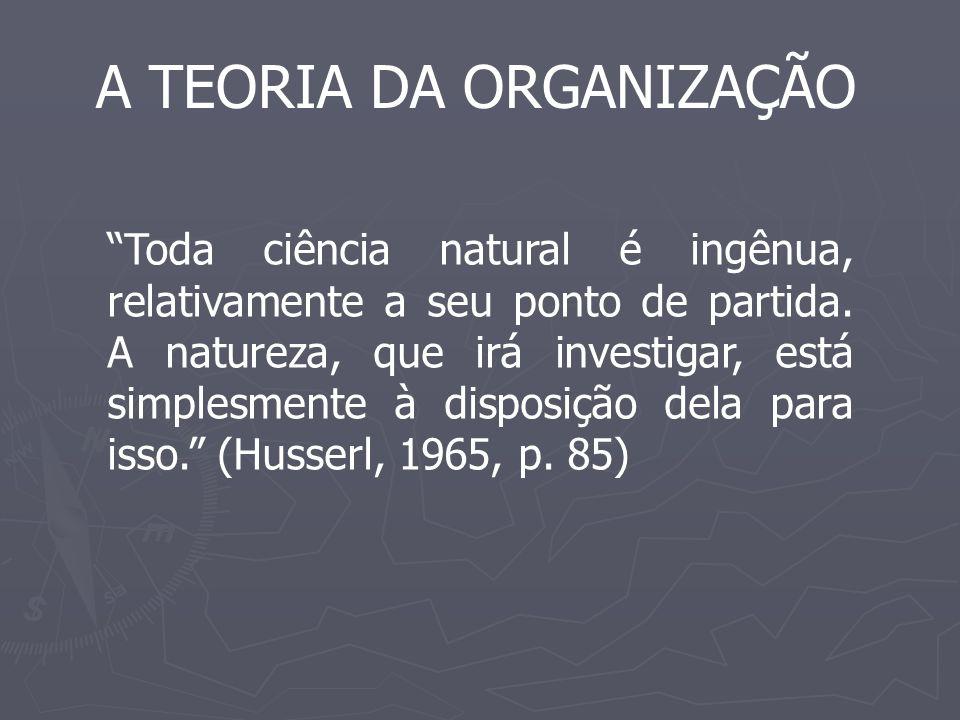 A TEORIA DA ORGANIZAÇÃO Toda ciência natural é ingênua, relativamente a seu ponto de partida. A natureza, que irá investigar, está simplesmente à disp