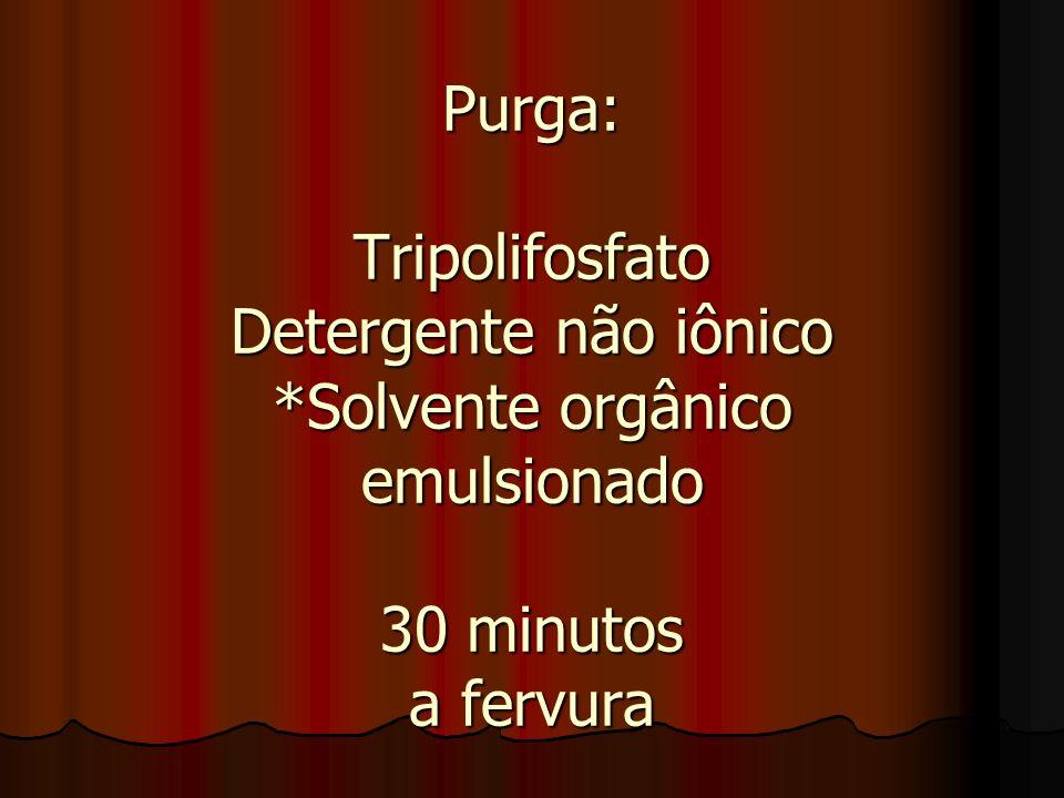 Purga: Tripolifosfato Detergente não iônico *Solvente orgânico emulsionado 30 minutos a fervura