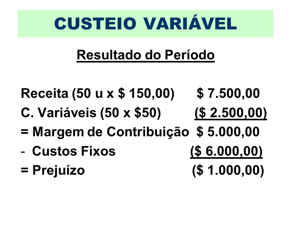 CUSTEIO VARIÁVEL Resultado do Período Receita (50 u x $ 150,00) $ 7.500,00 C. Variáveis (50 x $50) ($ 2.500,00) = Margem de Contribuição $ 5.000,00 -C