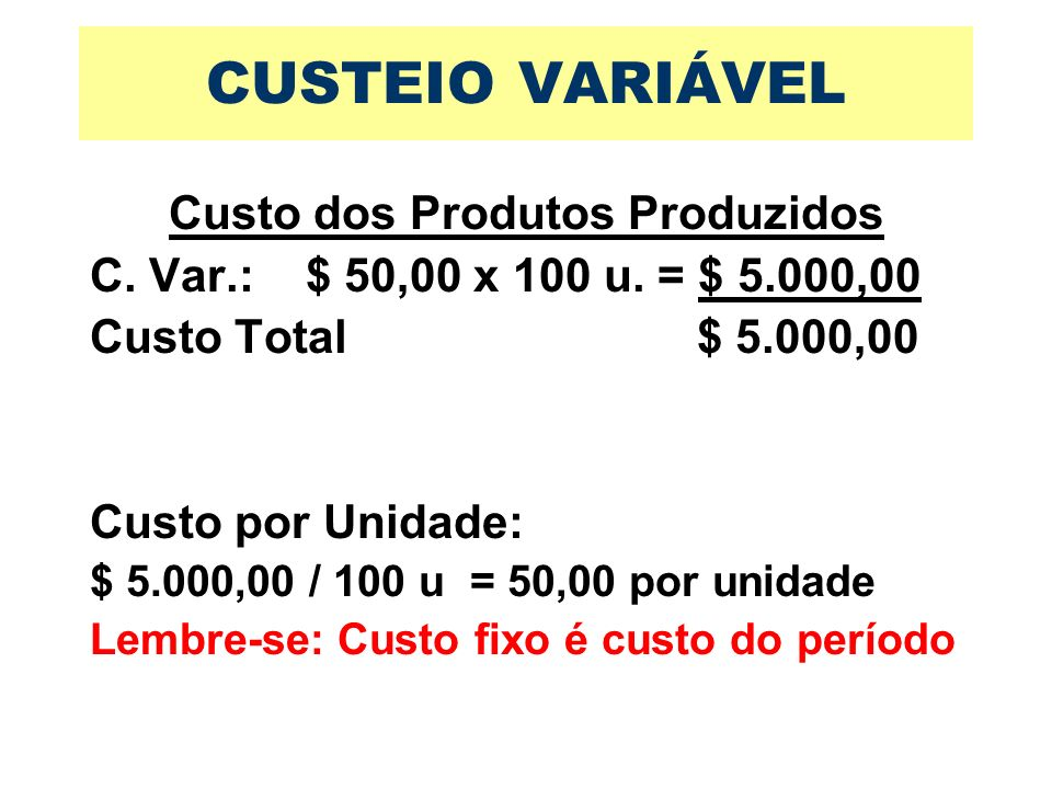 CUSTEIO VARIÁVEL Custo dos Produtos Produzidos C. Var.: $ 50,00 x 100 u. = $ 5.000,00 Custo Total $ 5.000,00 Custo por Unidade: $ 5.000,00 / 100 u = 5