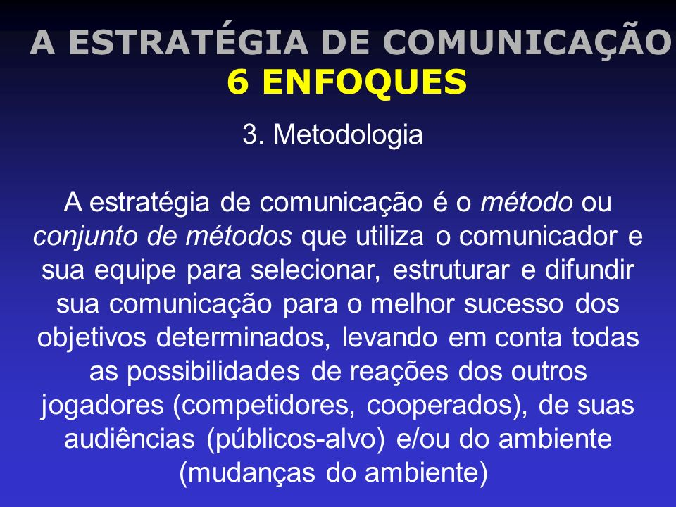 A ESTRATÉGIA DE COMUNICAÇÃO 6 ENFOQUES 3. Metodologia A estratégia de comunicação é o método ou conjunto de métodos que utiliza o comunicador e sua eq