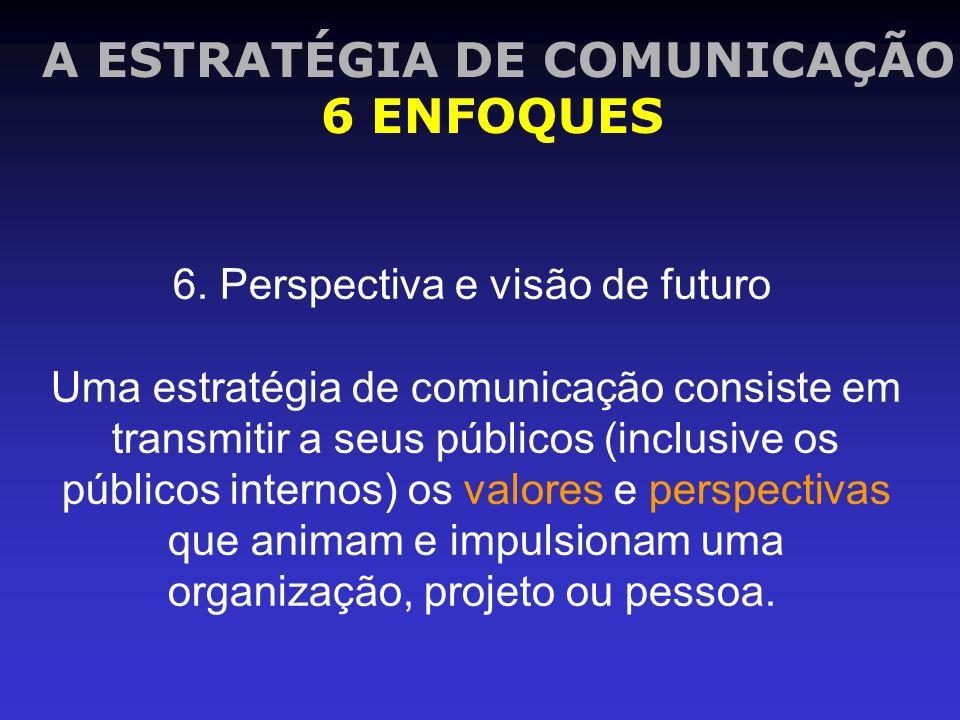 A ESTRATÉGIA DE COMUNICAÇÃO 6 ENFOQUES 6. Perspectiva e visão de futuro Uma estratégia de comunicação consiste em transmitir a seus públicos (inclusiv