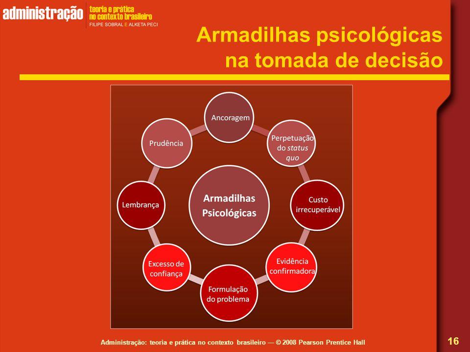Administração: teoria e prática no contexto brasileiro © 2008 Pearson Prentice Hall Armadilhas psicológicas na tomada de decisão 16