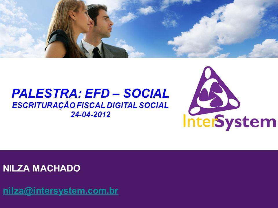 NILZA MACHADO nilza@intersystem.com.br PALESTRA: EFD – SOCIAL ESCRITURAÇÃO FISCAL DIGITAL SOCIAL 24-04-2012