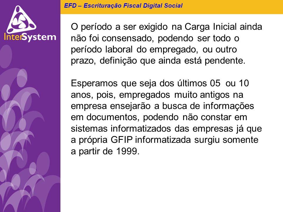 EFD – Escrituração Fiscal Digital Social O período a ser exigido na Carga Inicial ainda não foi consensado, podendo ser todo o período laboral do empr
