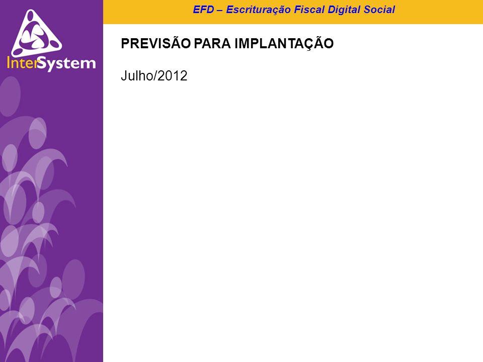 EFD – Escrituração Fiscal Digital Social PREVISÃO PARA IMPLANTAÇÃO Julho/2012