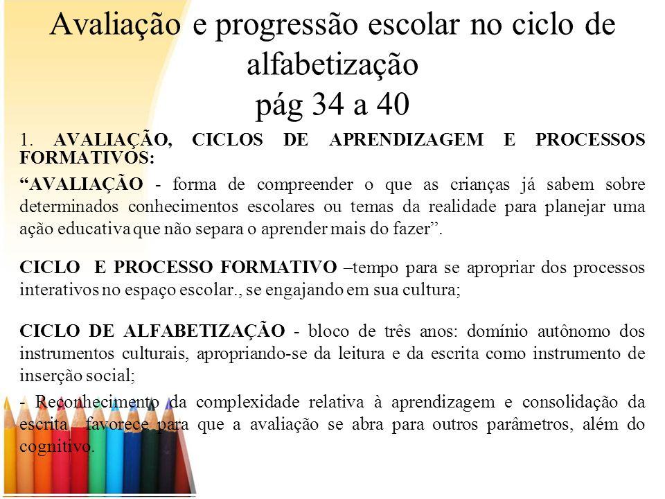 Avaliação e progressão escolar no ciclo de alfabetização pág 34 a 40 1. AVALIAÇÃO, CICLOS DE APRENDIZAGEM E PROCESSOS FORMATIVOS: AVALIAÇÃO - forma de