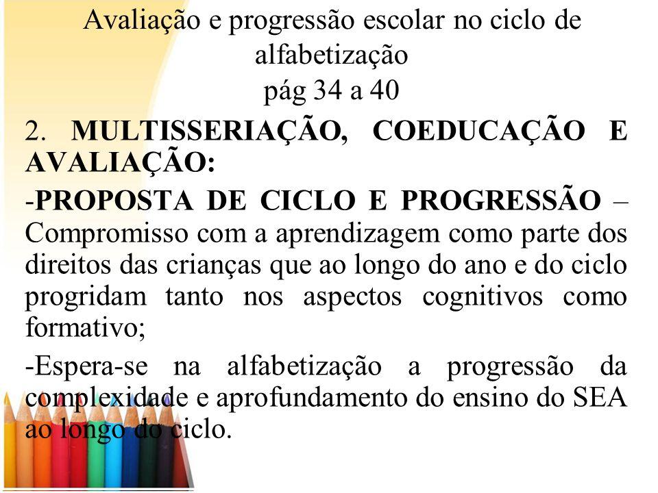 Avaliação e progressão escolar no ciclo de alfabetização pág 34 a 40 2. MULTISSERIAÇÃO, COEDUCAÇÃO E AVALIAÇÃO: -PROPOSTA DE CICLO E PROGRESSÃO – Comp