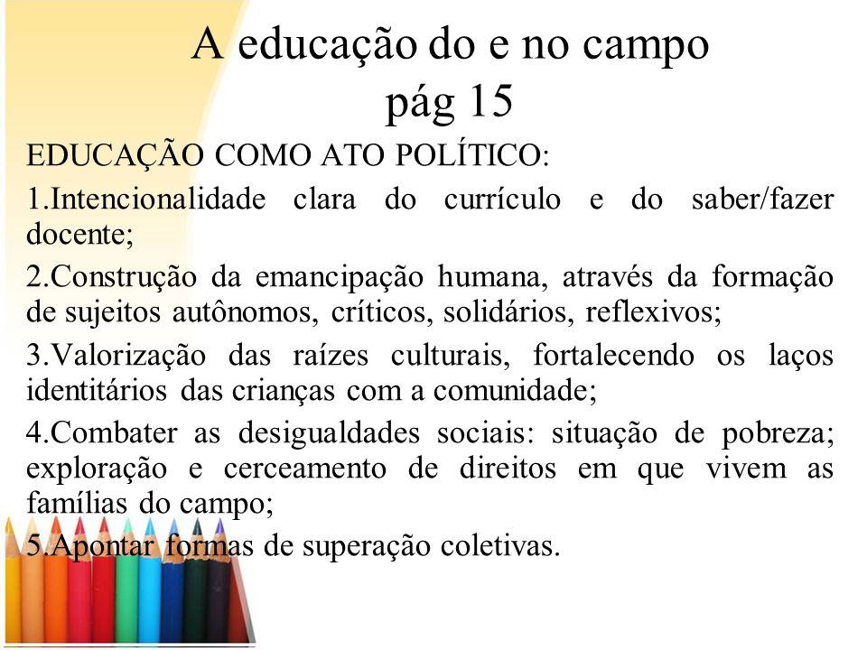 A educação do e no campo pág 15 EDUCAÇÃO COMO ATO POLÍTICO: 1.Intencionalidade clara do currículo e do saber/fazer docente; 2.Construção da emancipaçã