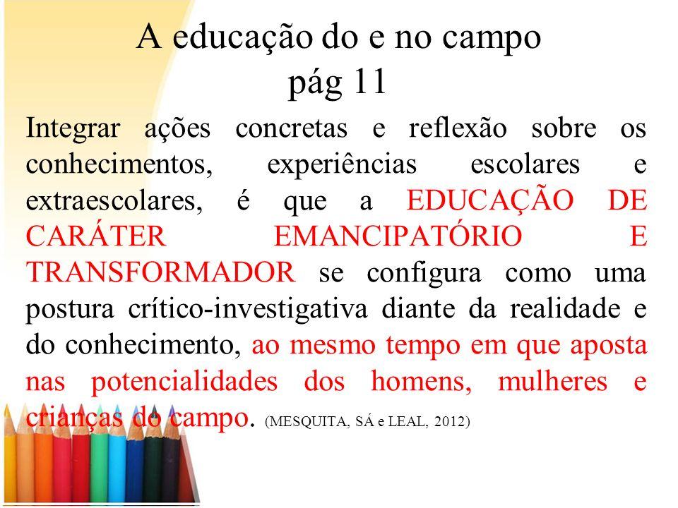 A educação do e no campo pág 11 Integrar ações concretas e reflexão sobre os conhecimentos, experiências escolares e extraescolares, é que a EDUCAÇÃO
