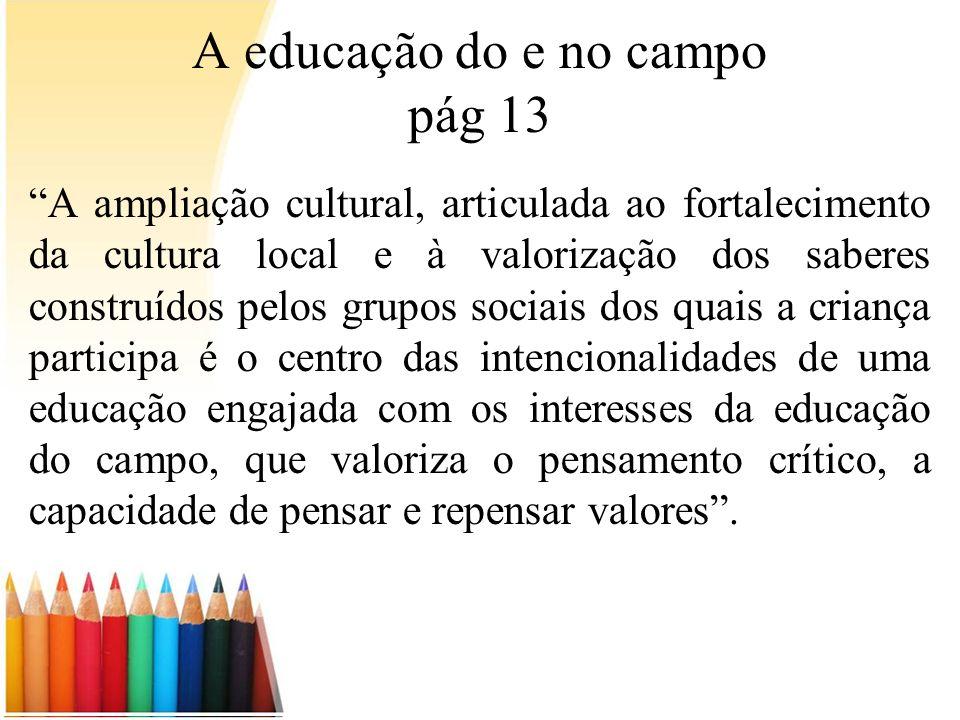 A educação do e no campo pág 13 A ampliação cultural, articulada ao fortalecimento da cultura local e à valorização dos saberes construídos pelos grup
