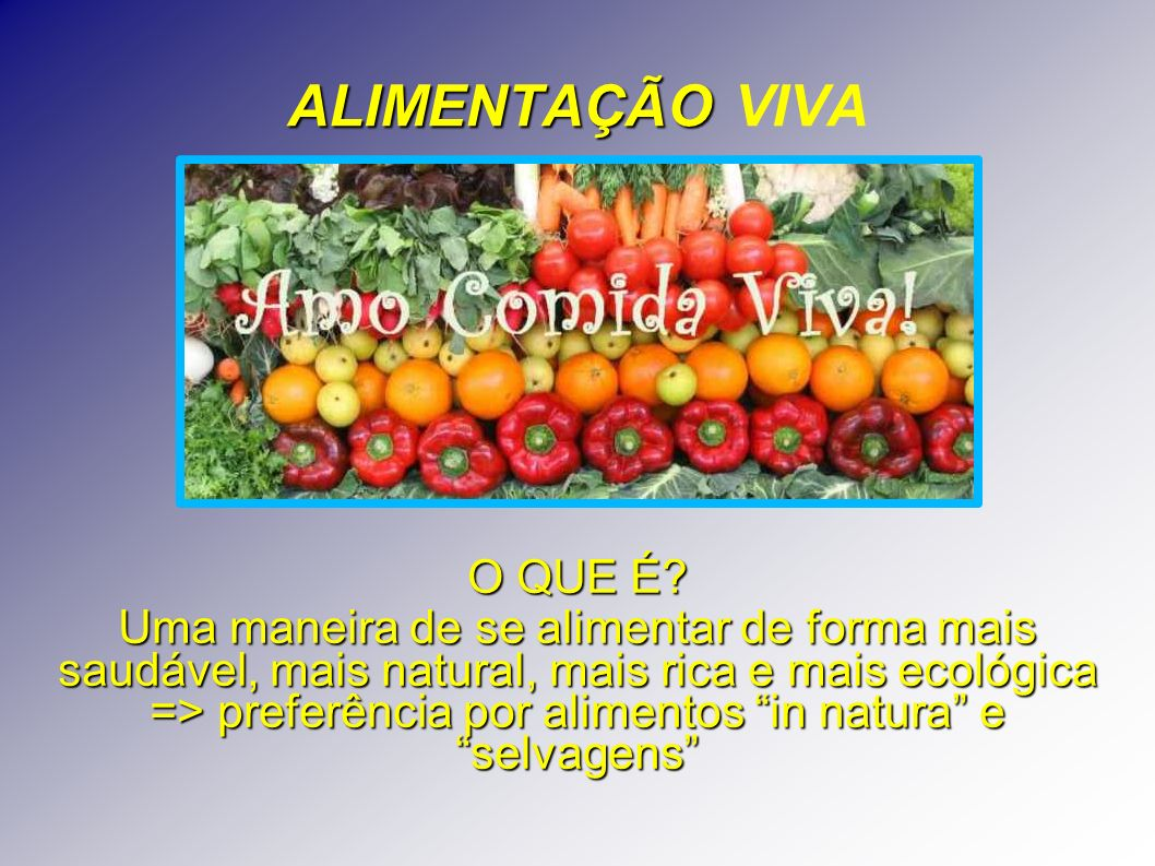 ALIMENTAÇÃO ALIMENTAÇÃO VIVA O QUE É? Uma maneira de se alimentar de forma mais saudável, mais natural, mais rica e mais ecológica => preferência por
