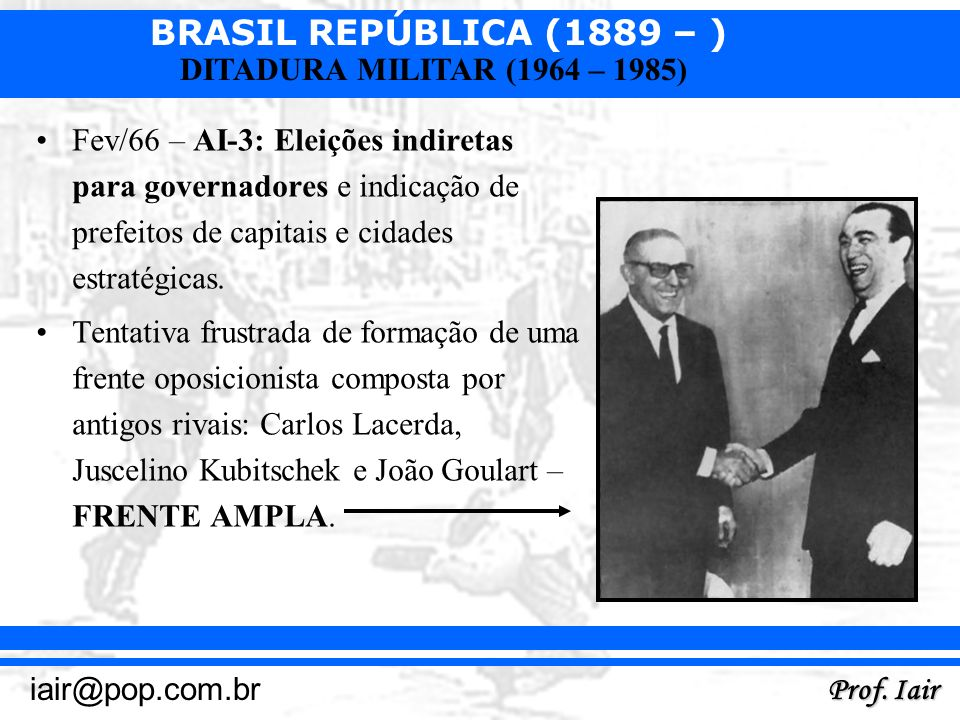 BRASIL REPÚBLICA (1889 – ) Prof. Iair iair@pop.com.br DITADURA MILITAR (1964 – 1985) Fev/66 – AI-3: Eleições indiretas para governadores e indicação d