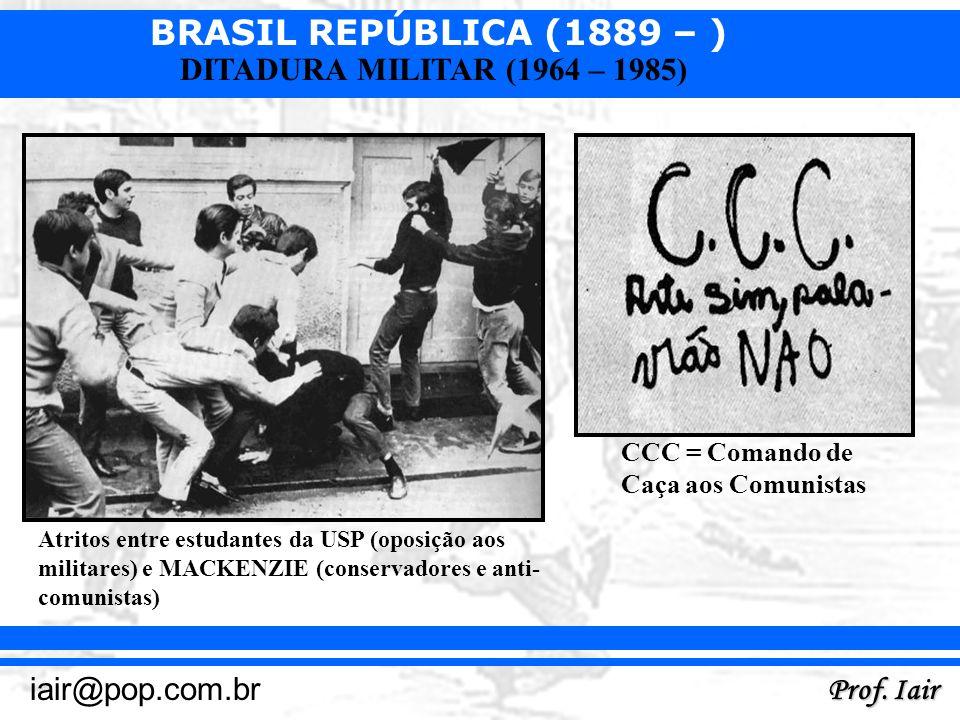 BRASIL REPÚBLICA (1889 – ) Prof. Iair iair@pop.com.br DITADURA MILITAR (1964 – 1985) Atritos entre estudantes da USP (oposição aos militares) e MACKEN