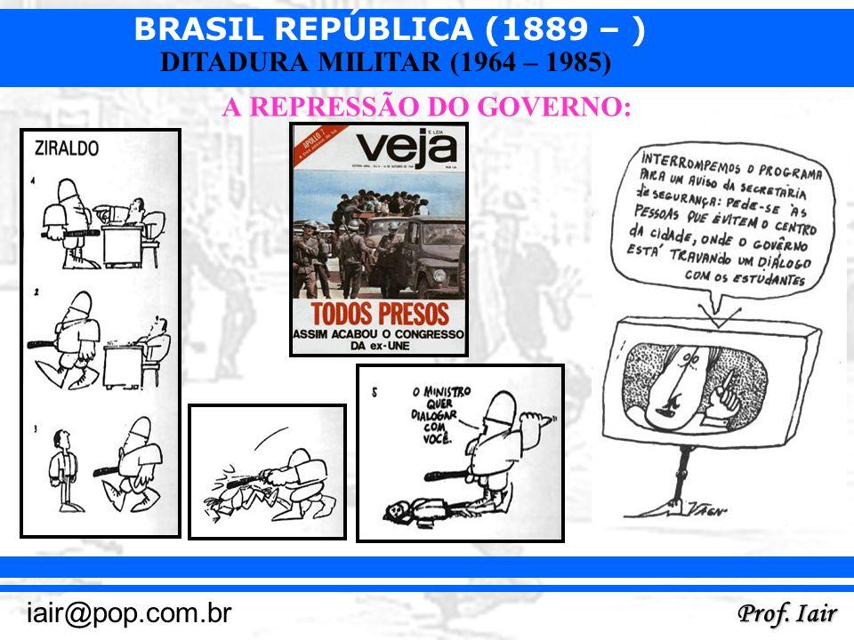 BRASIL REPÚBLICA (1889 – ) Prof. Iair iair@pop.com.br DITADURA MILITAR (1964 – 1985) A REPRESSÃO DO GOVERNO:
