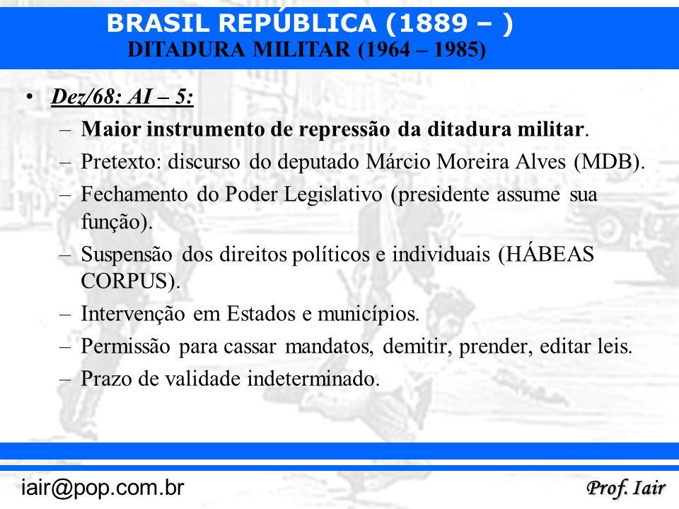 BRASIL REPÚBLICA (1889 – ) Prof. Iair iair@pop.com.br DITADURA MILITAR (1964 – 1985) Dez/68: AI – 5: –Maior instrumento de repressão da ditadura milit