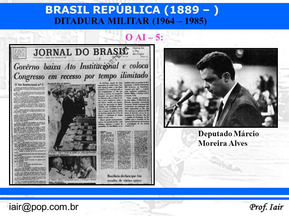 BRASIL REPÚBLICA (1889 – ) Prof. Iair iair@pop.com.br DITADURA MILITAR (1964 – 1985) O AI – 5: Deputado Márcio Moreira Alves