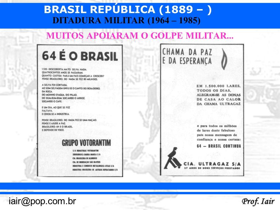 BRASIL REPÚBLICA (1889 – ) Prof. Iair iair@pop.com.br DITADURA MILITAR (1964 – 1985) MUITOS APOIARAM O GOLPE MILITAR...