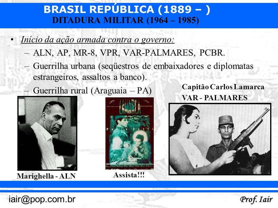 BRASIL REPÚBLICA (1889 – ) Prof. Iair iair@pop.com.br DITADURA MILITAR (1964 – 1985) Início da ação armada contra o governo: –ALN, AP, MR-8, VPR, VAR-