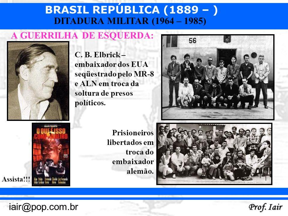BRASIL REPÚBLICA (1889 – ) Prof. Iair iair@pop.com.br DITADURA MILITAR (1964 – 1985) A GUERRILHA DE ESQUERDA: Assista!!! C. B. Elbrick – embaixador do