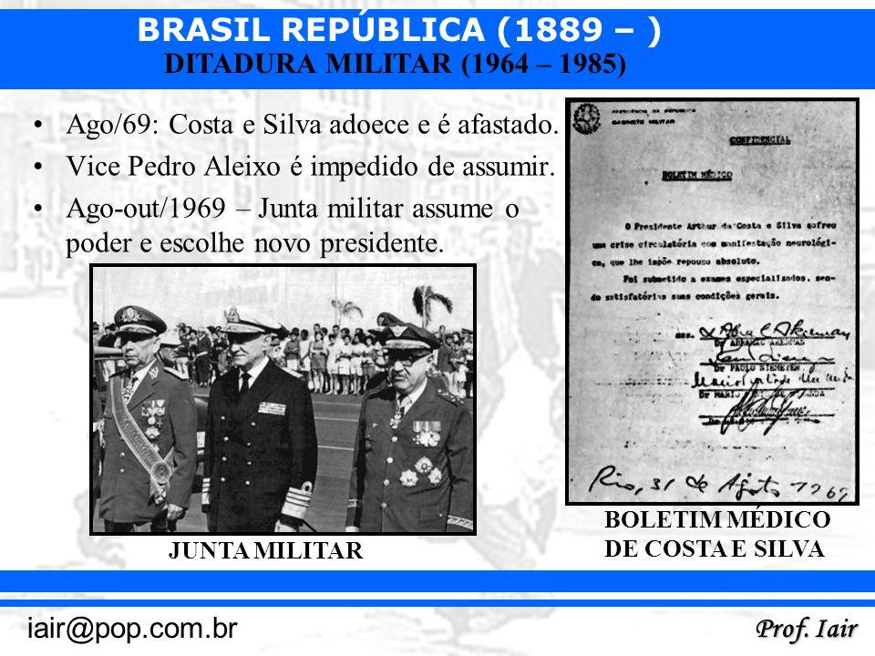 BRASIL REPÚBLICA (1889 – ) Prof. Iair iair@pop.com.br DITADURA MILITAR (1964 – 1985) Ago/69: Costa e Silva adoece e é afastado. Vice Pedro Aleixo é im