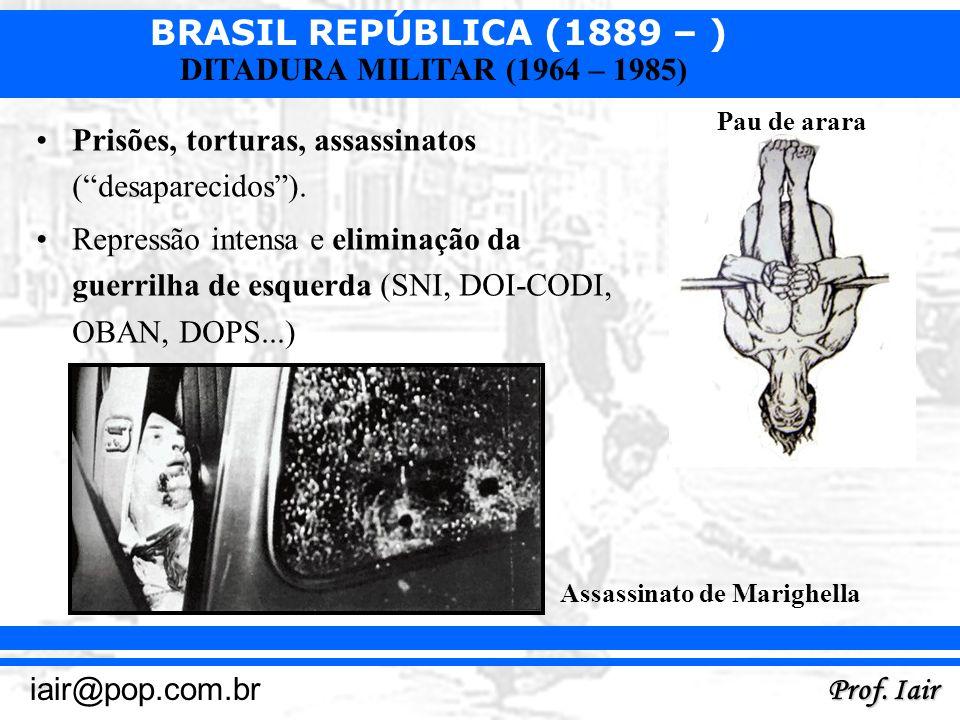 BRASIL REPÚBLICA (1889 – ) Prof. Iair iair@pop.com.br DITADURA MILITAR (1964 – 1985) Prisões, torturas, assassinatos (desaparecidos). Repressão intens