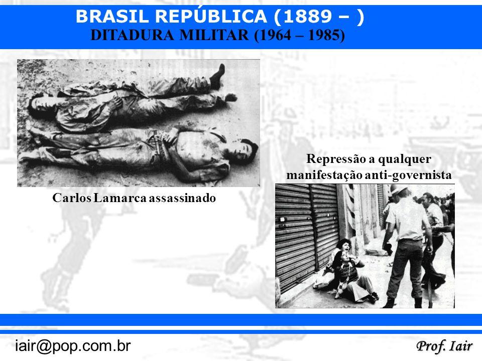 BRASIL REPÚBLICA (1889 – ) Prof. Iair iair@pop.com.br DITADURA MILITAR (1964 – 1985) Carlos Lamarca assassinado Repressão a qualquer manifestação anti