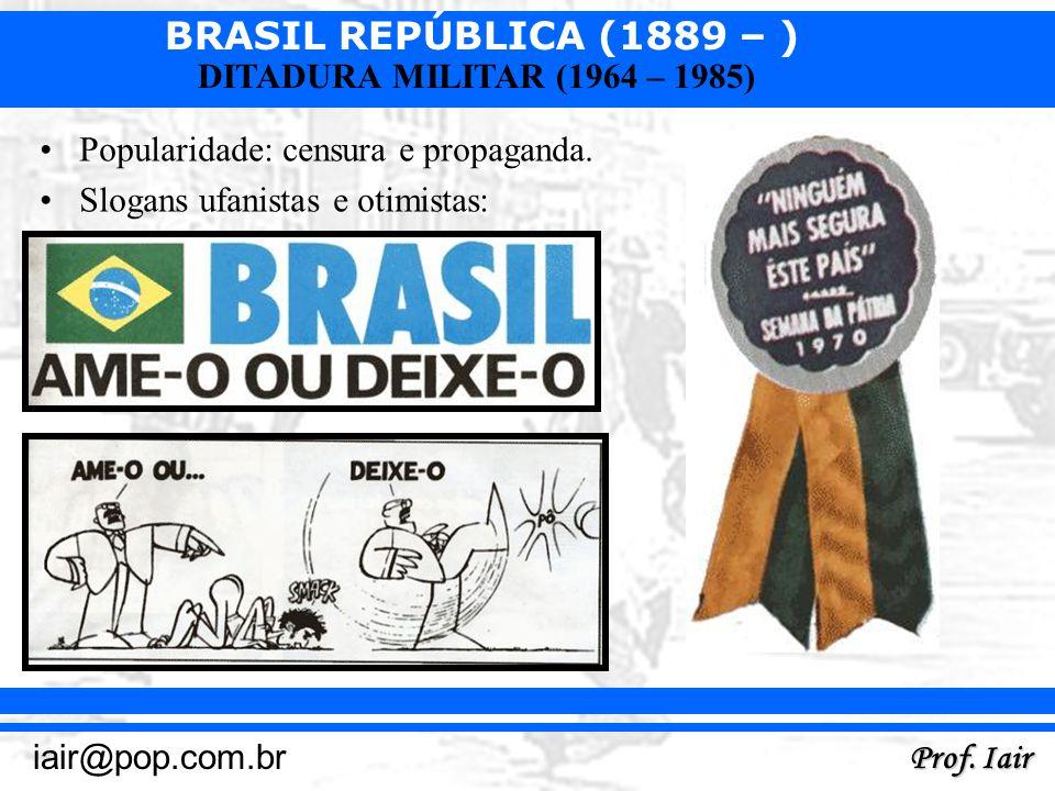 BRASIL REPÚBLICA (1889 – ) Prof. Iair iair@pop.com.br DITADURA MILITAR (1964 – 1985) Popularidade: censura e propaganda. Slogans ufanistas e otimistas