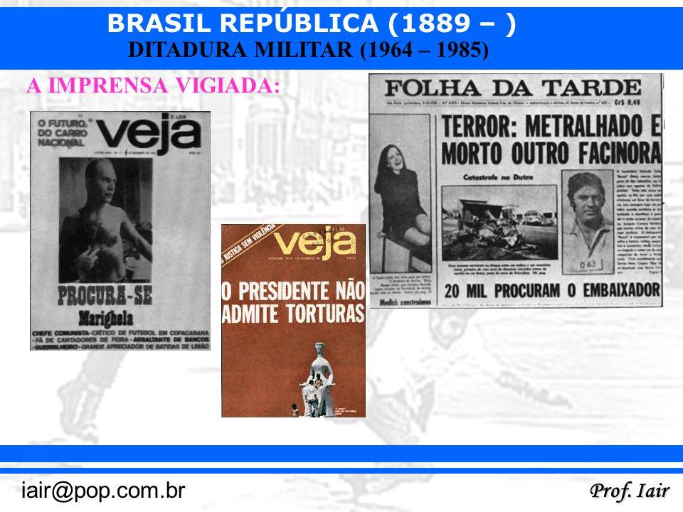 BRASIL REPÚBLICA (1889 – ) Prof. Iair iair@pop.com.br DITADURA MILITAR (1964 – 1985) A IMPRENSA VIGIADA: