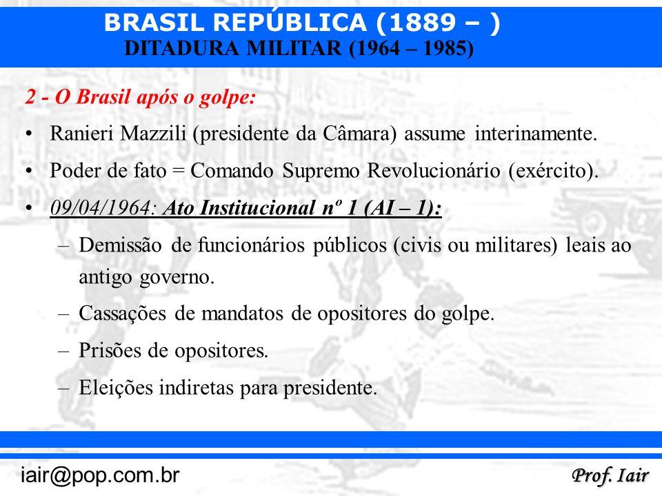 BRASIL REPÚBLICA (1889 – ) Prof. Iair iair@pop.com.br DITADURA MILITAR (1964 – 1985) 2 - O Brasil após o golpe: Ranieri Mazzili (presidente da Câmara)