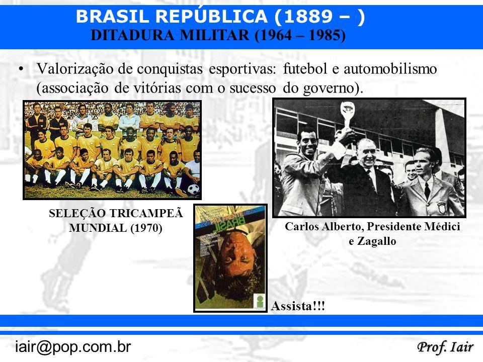 BRASIL REPÚBLICA (1889 – ) Prof. Iair iair@pop.com.br DITADURA MILITAR (1964 – 1985) Valorização de conquistas esportivas: futebol e automobilismo (as