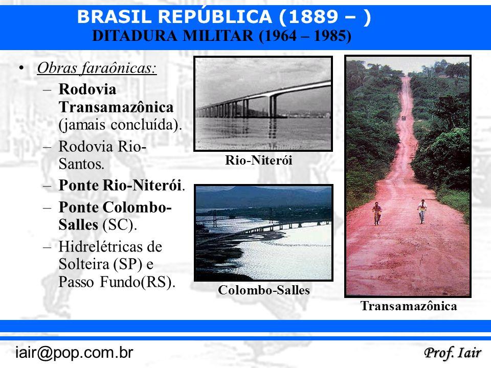 BRASIL REPÚBLICA (1889 – ) Prof. Iair iair@pop.com.br DITADURA MILITAR (1964 – 1985) Obras faraônicas: –Rodovia Transamazônica (jamais concluída). –Ro