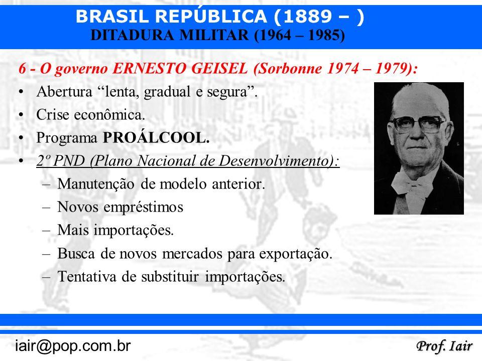 BRASIL REPÚBLICA (1889 – ) Prof. Iair iair@pop.com.br DITADURA MILITAR (1964 – 1985) 6 - O governo ERNESTO GEISEL (Sorbonne 1974 – 1979): Abertura len