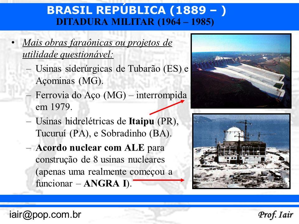 BRASIL REPÚBLICA (1889 – ) Prof. Iair iair@pop.com.br DITADURA MILITAR (1964 – 1985) Mais obras faraônicas ou projetos de utilidade questionável: –Usi